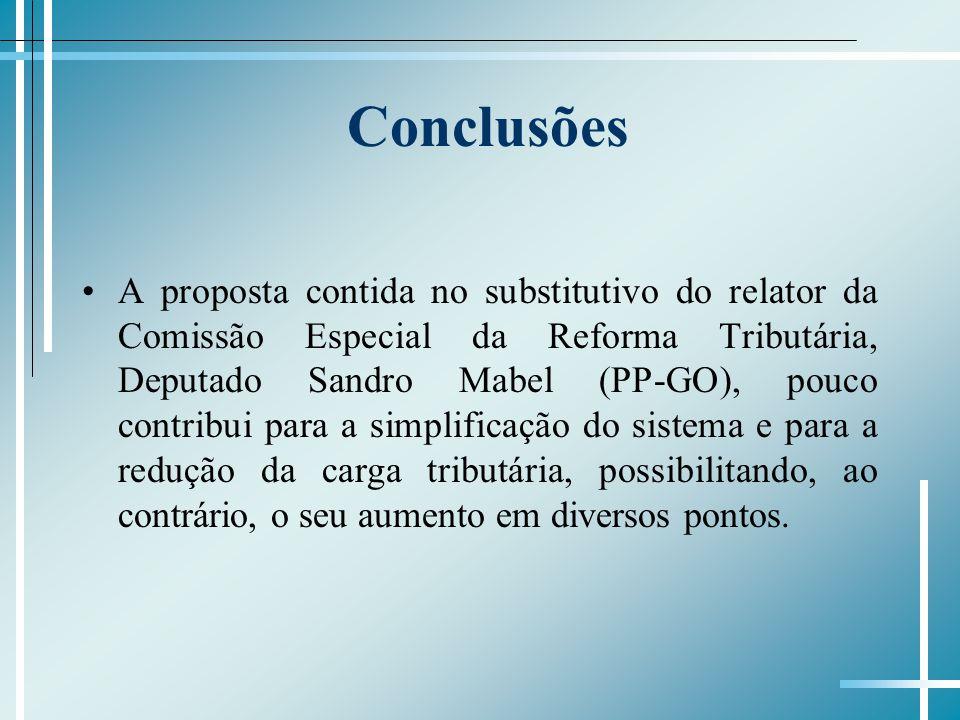 Conclusões A proposta contida no substitutivo do relator da Comissão Especial da Reforma Tributária, Deputado Sandro Mabel (PP-GO), pouco contribui pa