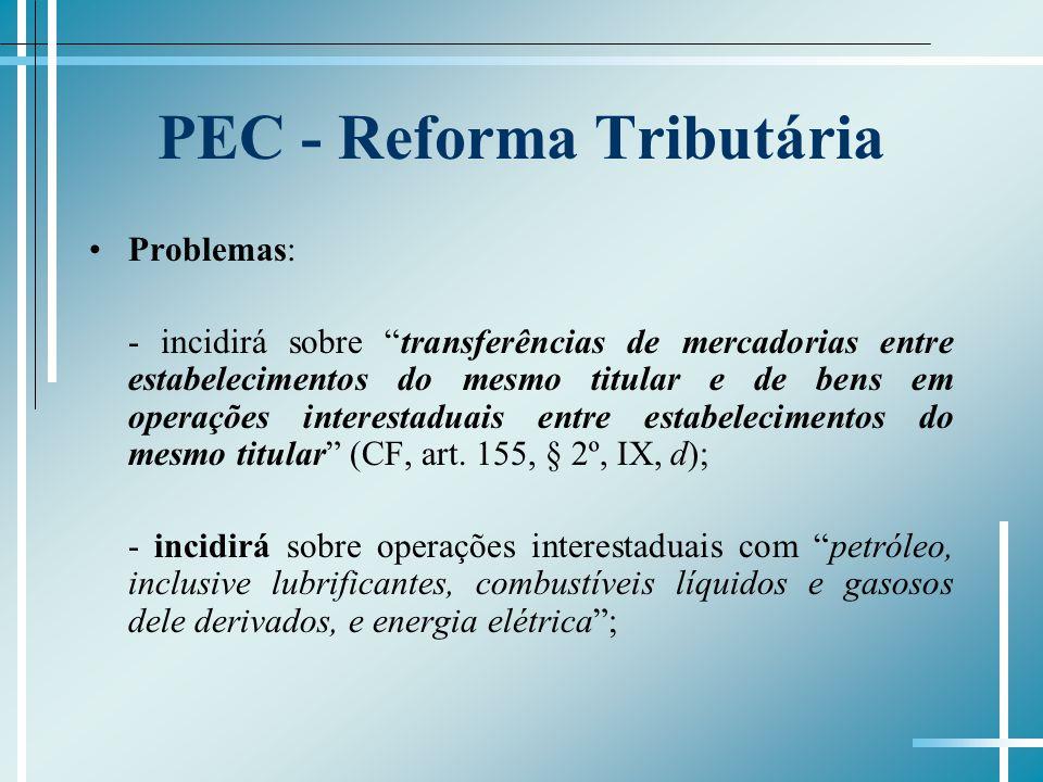 PEC - Reforma Tributária Problemas: - incidirá sobre transferências de mercadorias entre estabelecimentos do mesmo titular e de bens em operações inte