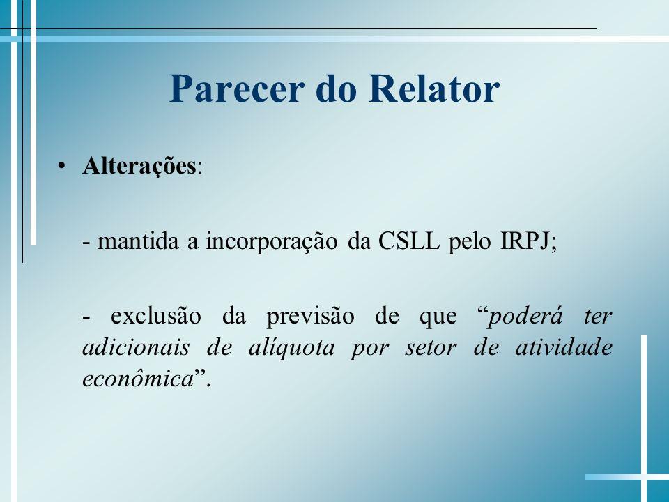 Parecer do Relator Alterações: - mantida a incorporação da CSLL pelo IRPJ; - exclusão da previsão de que poderá ter adicionais de alíquota por setor de atividade econômica.