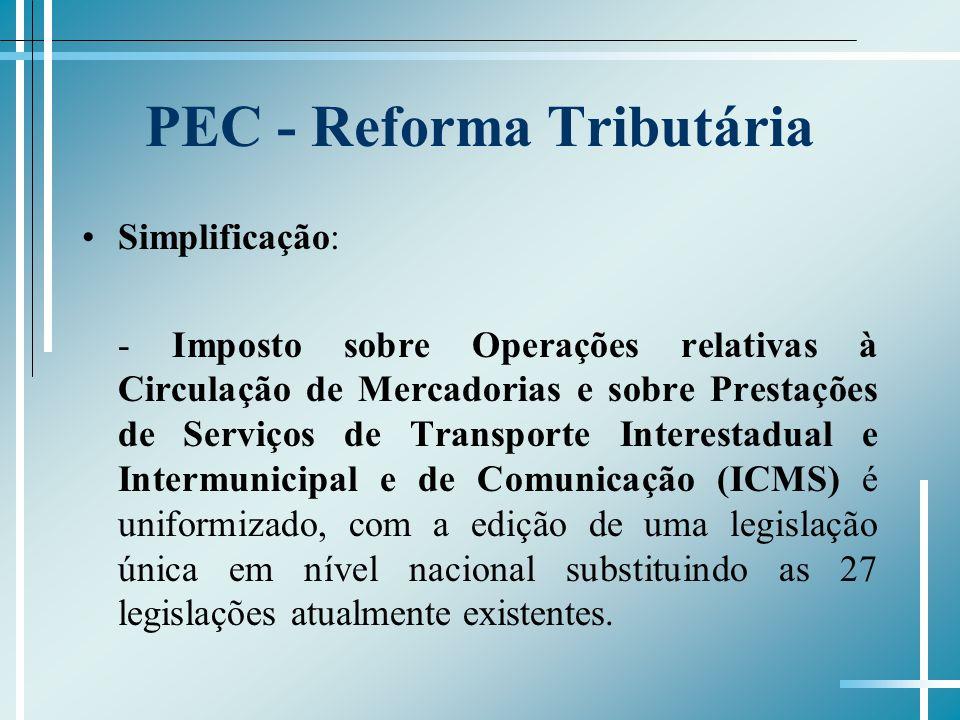 PEC - Reforma Tributária Simplificação: - Imposto sobre Operações relativas à Circulação de Mercadorias e sobre Prestações de Serviços de Transporte Interestadual e Intermunicipal e de Comunicação (ICMS) é uniformizado, com a edição de uma legislação única em nível nacional substituindo as 27 legislações atualmente existentes.