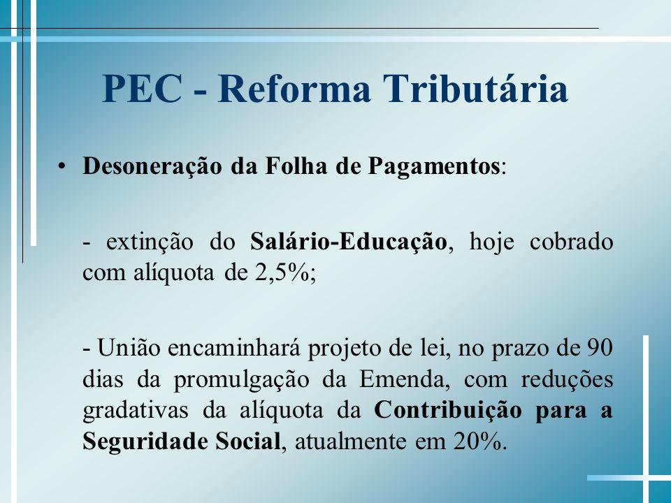 PEC - Reforma Tributária Desoneração da Folha de Pagamentos: - extinção do Salário-Educação, hoje cobrado com alíquota de 2,5%; - União encaminhará pr