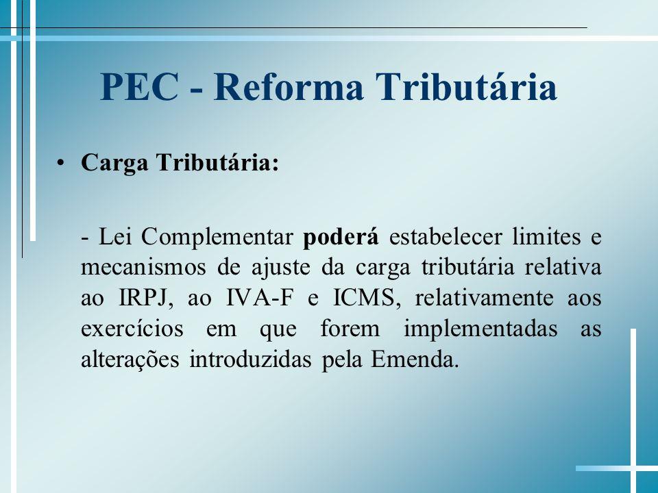 PEC - Reforma Tributária Carga Tributária: - Lei Complementar poderá estabelecer limites e mecanismos de ajuste da carga tributária relativa ao IRPJ, ao IVA-F e ICMS, relativamente aos exercícios em que forem implementadas as alterações introduzidas pela Emenda.