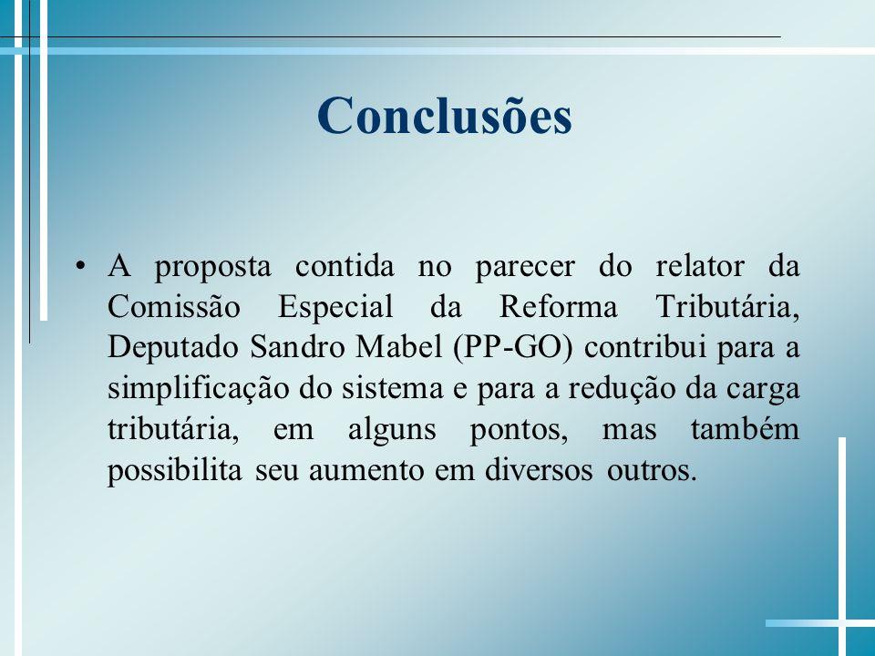 Conclusões A proposta contida no parecer do relator da Comissão Especial da Reforma Tributária, Deputado Sandro Mabel (PP-GO) contribui para a simplificação do sistema e para a redução da carga tributária, em alguns pontos, mas também possibilita seu aumento em diversos outros.