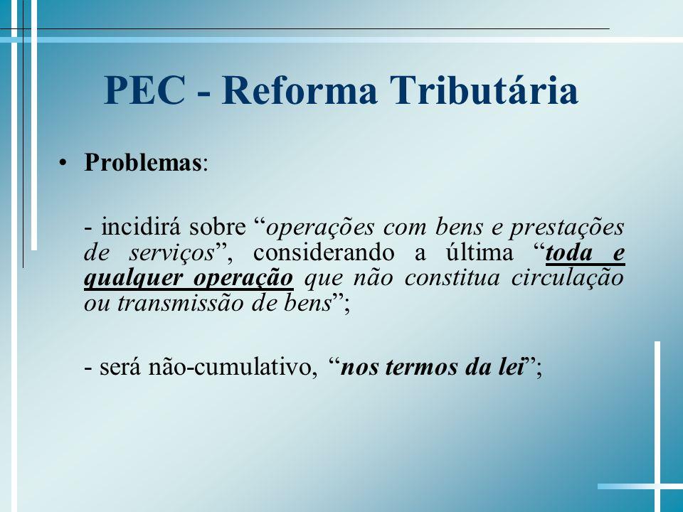 PEC - Reforma Tributária Problemas: - incidirá sobre operações com bens e prestações de serviços, considerando a última toda e qualquer operação que n