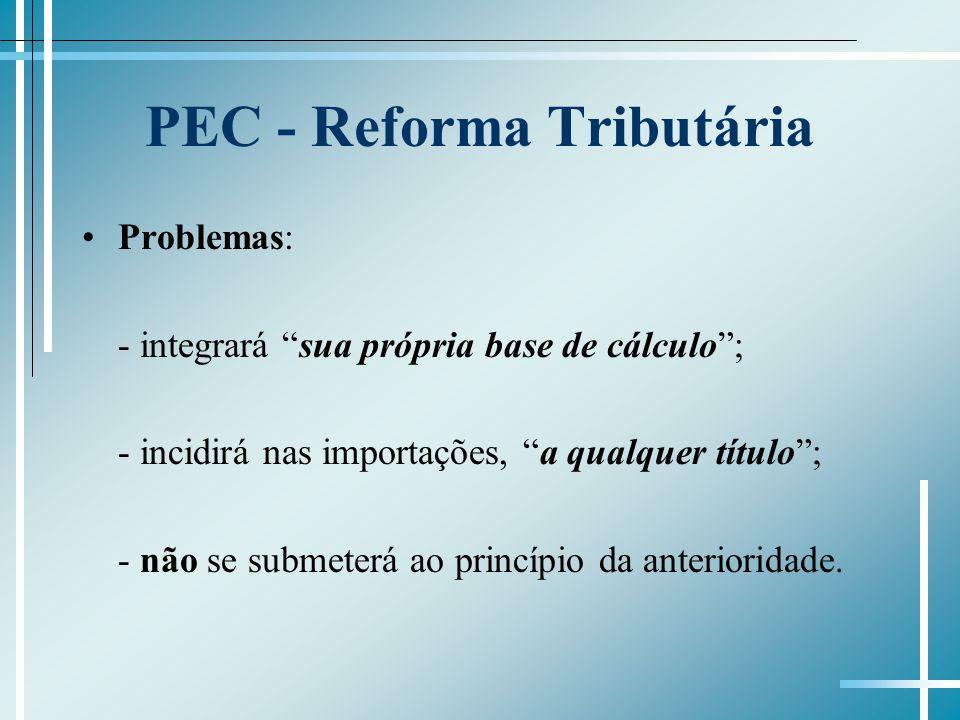 PEC - Reforma Tributária Problemas: - integrará sua própria base de cálculo; - incidirá nas importações, a qualquer título; - não se submeterá ao princípio da anterioridade.