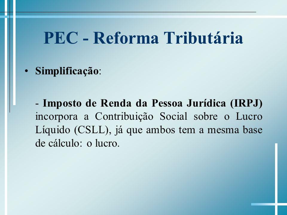 PEC - Reforma Tributária Simplificação: - Imposto de Renda da Pessoa Jurídica (IRPJ) incorpora a Contribuição Social sobre o Lucro Líquido (CSLL), já que ambos tem a mesma base de cálculo: o lucro.