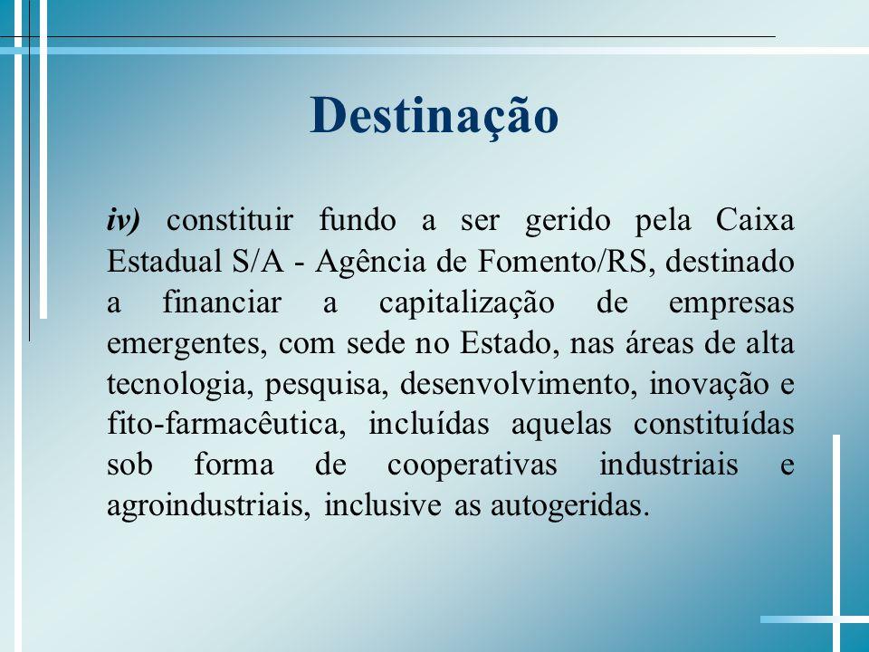 Destinação iv) constituir fundo a ser gerido pela Caixa Estadual S/A - Agência de Fomento/RS, destinado a financiar a capitalização de empresas emerge