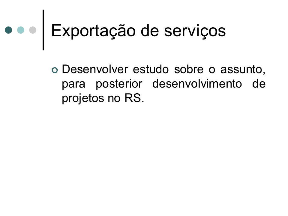 Exportação de serviços Desenvolver estudo sobre o assunto, para posterior desenvolvimento de projetos no RS.