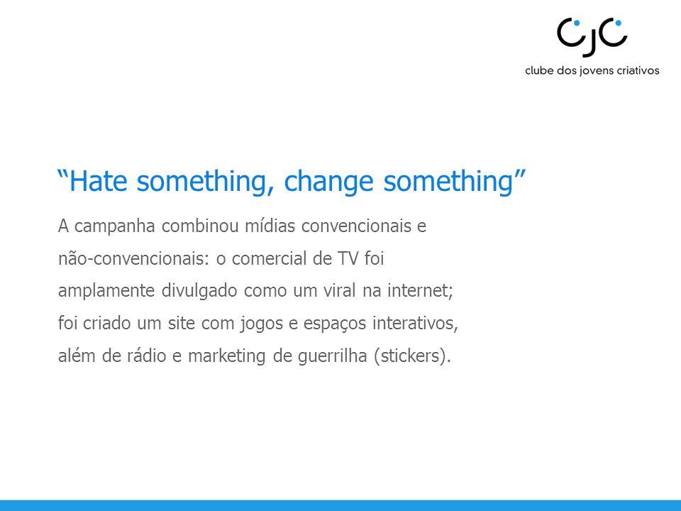 Hate something, change something A campanha combinou mídias convencionais e não-convencionais: o comercial de TV foi amplamente divulgado como um vira