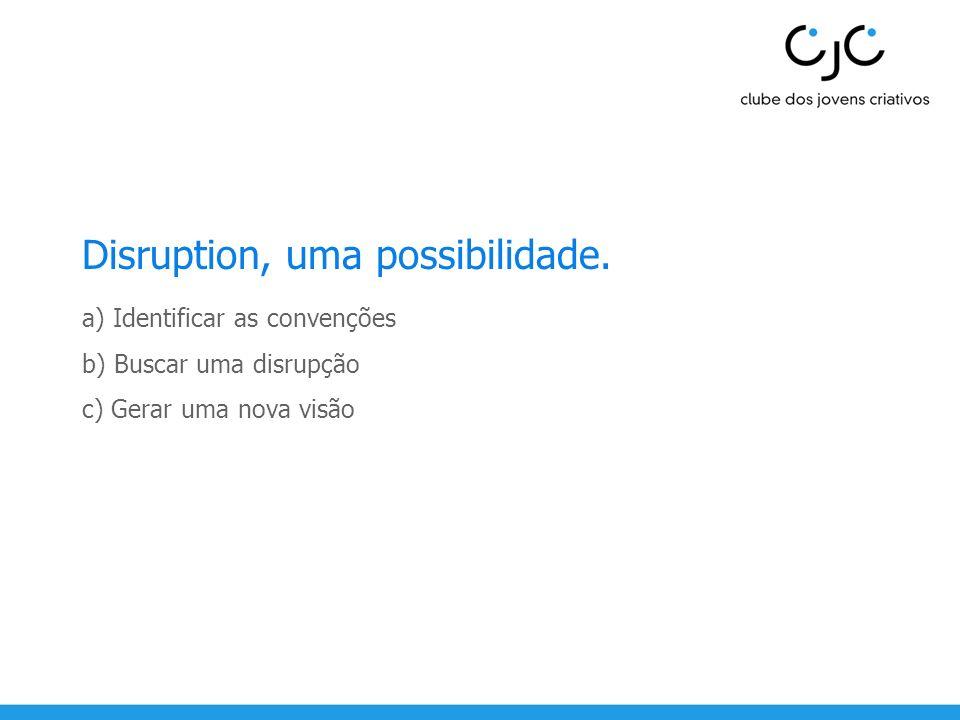 Disruption, uma possibilidade. a) Identificar as convenções b) Buscar uma disrupção c) Gerar uma nova visão