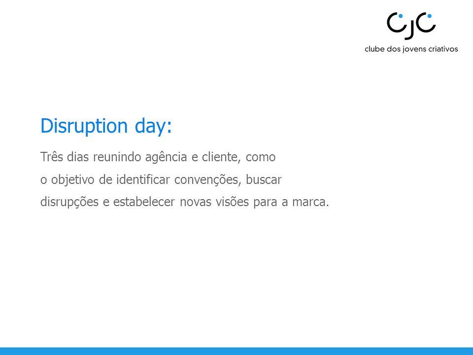 Disruption day: Três dias reunindo agência e cliente, como o objetivo de identificar convenções, buscar disrupções e estabelecer novas visões para a m