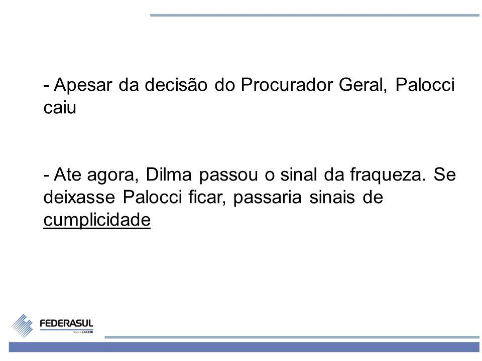 2 - Apesar da decisão do Procurador Geral, Palocci caiu - Ate agora, Dilma passou o sinal da fraqueza. Se deixasse Palocci ficar, passaria sinais de c