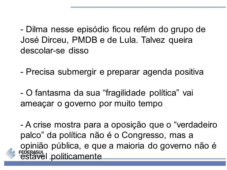 5 - Dilma nesse episódio ficou refém do grupo de José Dirceu, PMDB e de Lula. Talvez queira descolar-se disso - Precisa submergir e preparar agenda po
