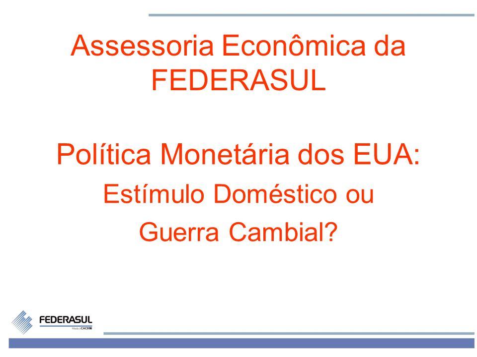1 Assessoria Econômica da FEDERASUL Política Monetária dos EUA: Estímulo Doméstico ou Guerra Cambial?