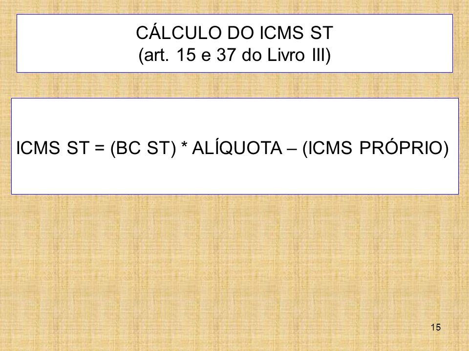 15 CÁLCULO DO ICMS ST (art. 15 e 37 do Livro III) ICMS ST = (BC ST) * ALÍQUOTA – (ICMS PRÓPRIO)