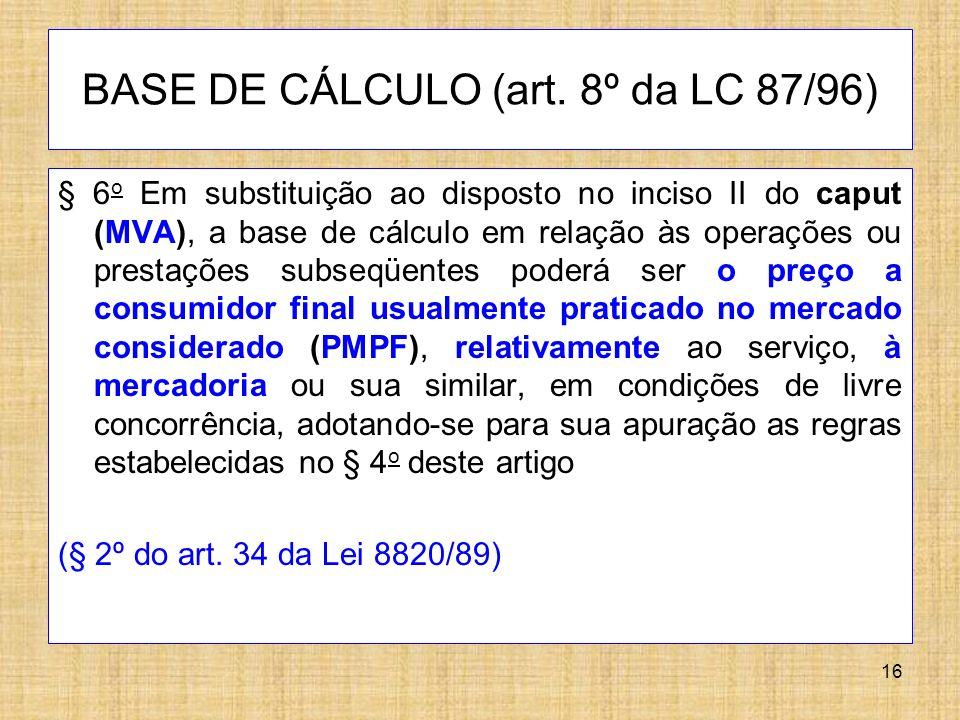 16 BASE DE CÁLCULO (art. 8º da LC 87/96) § 6 o Em substituição ao disposto no inciso II do caput (MVA), a base de cálculo em relação às operações ou p
