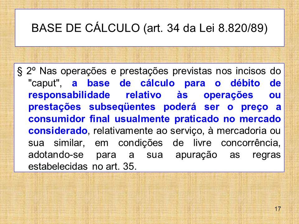 17 BASE DE CÁLCULO (art. 34 da Lei 8.820/89) § 2º Nas operações e prestações previstas nos incisos do