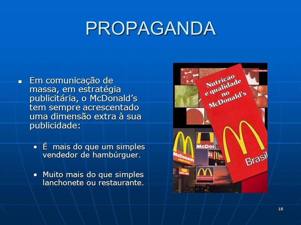 18 PROPAGANDA Em comunicação de massa, em estratégia publicitária, o McDonalds tem sempre acrescentado uma dimensão extra à sua publicidade: Em comuni