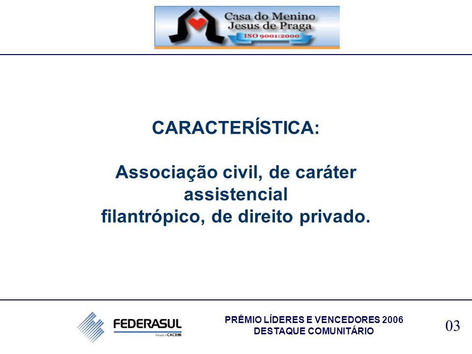 CARACTERÍSTICA: Associação civil, de caráter assistencial filantrópico, de direito privado. 03 PRÊMIO LÍDERES E VENCEDORES 2006 DESTAQUE COMUNITÁRIO