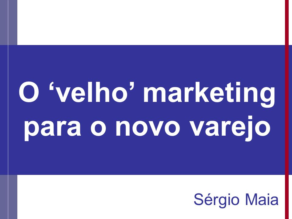 O velho marketing para o novo varejo Sérgio Maia