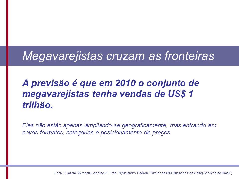 Megavarejistas cruzam as fronteiras A previsão é que em 2010 o conjunto de megavarejistas tenha vendas de US$ 1 trilhão.