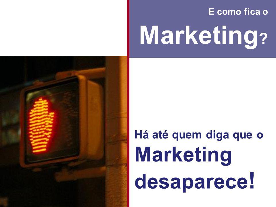 E como fica o Marketing ? Há até quem diga que o Marketing desaparece !