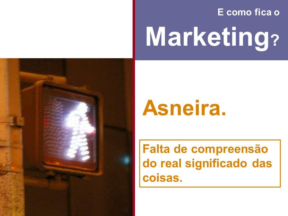 E como fica o Marketing ? Asneira. Falta de compreensão do real significado das coisas.