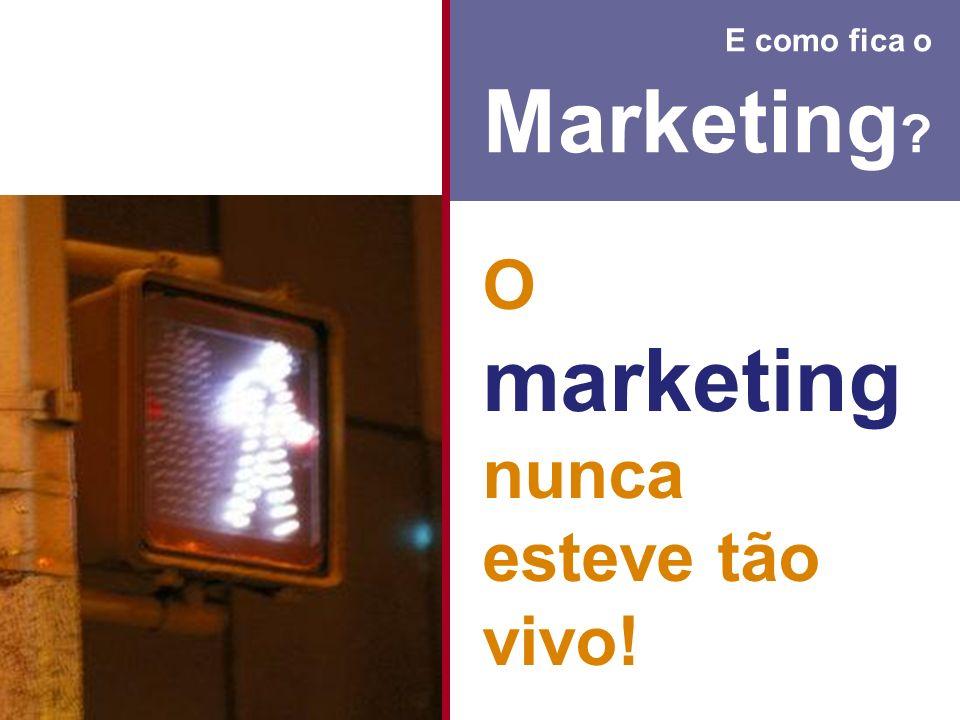E como fica o Marketing ? O marketing nunca esteve tão vivo!