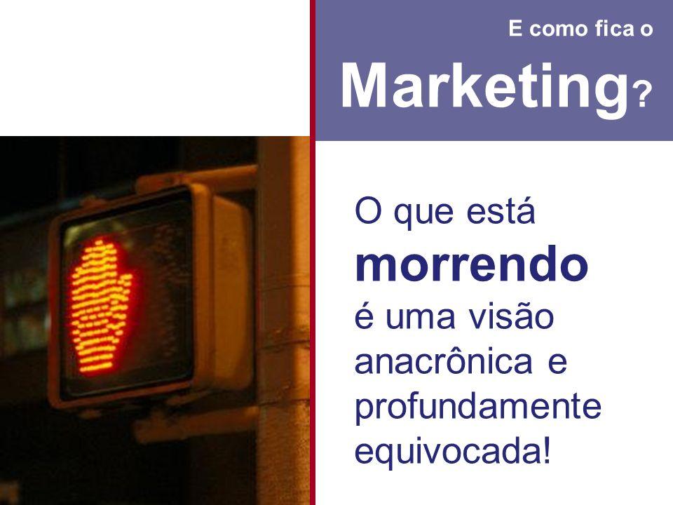 E como fica o Marketing ? O que está morrendo é uma visão anacrônica e profundamente equivocada!