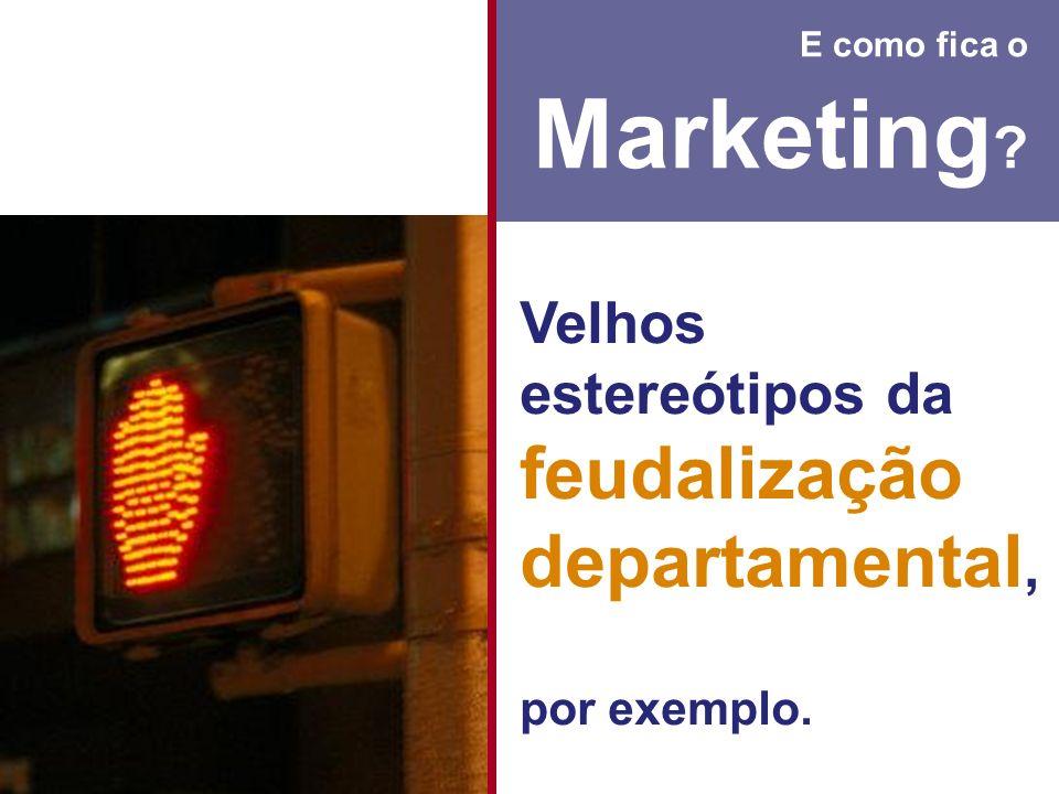 E como fica o Marketing ? Velhos estereótipos da feudalização departamental, por exemplo.