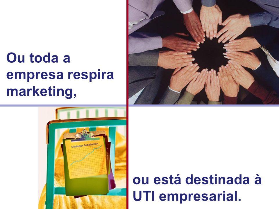 Ou toda a empresa respira marketing, ou está destinada à UTI empresarial.