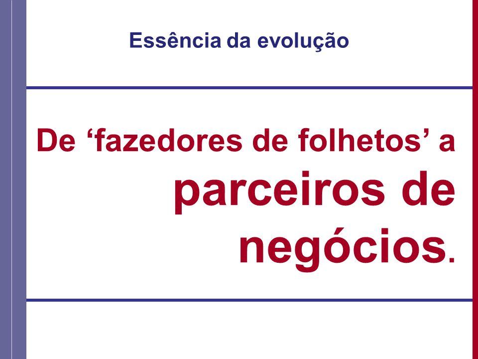 Essência da evolução De fazedores de folhetos a parceiros de negócios.