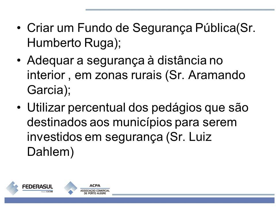 Criar um Fundo de Segurança Pública(Sr. Humberto Ruga); Adequar a segurança à distância no interior, em zonas rurais (Sr. Aramando Garcia); Utilizar p