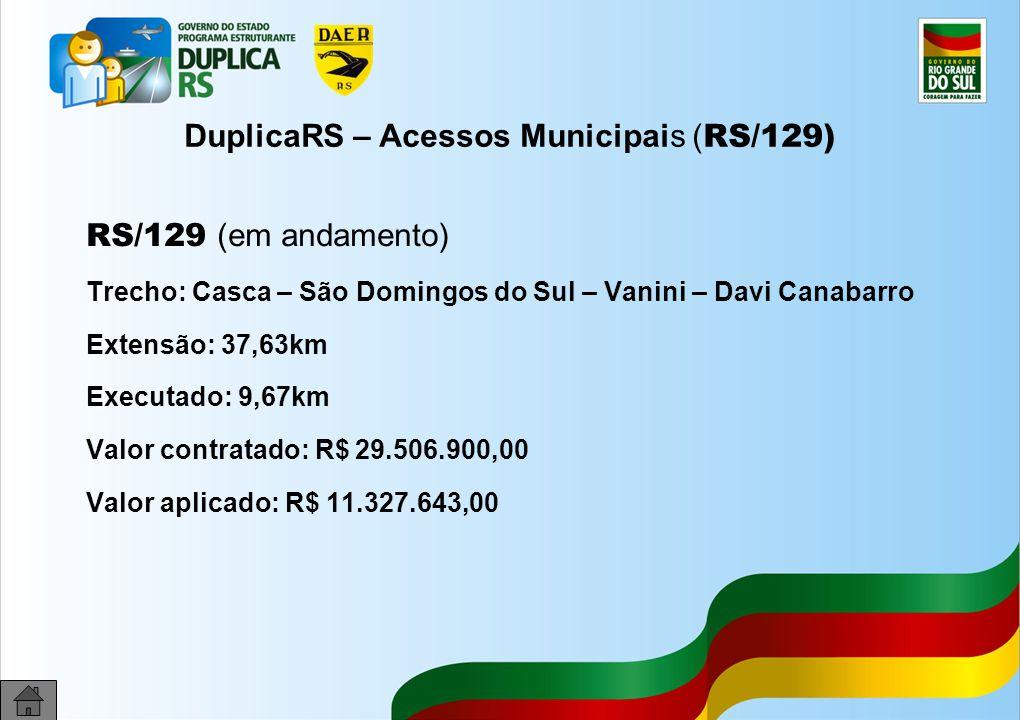 27 DuplicaRS – Acessos Municipais ( RS/129) RS/129 (em andamento) Trecho: Casca – São Domingos do Sul – Vanini – Davi Canabarro Extensão: 37,63km Exec
