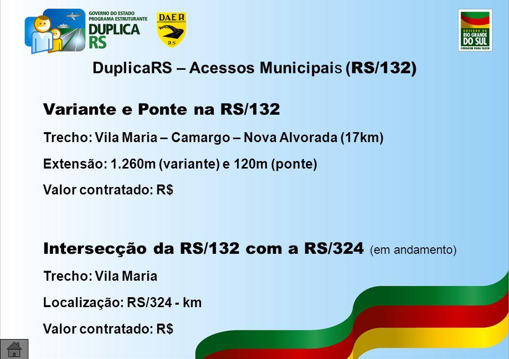 29 DuplicaRS – Acessos Municipais ( RS/132) Variante e Ponte na RS/132 Trecho: Vila Maria – Camargo – Nova Alvorada (17km) Extensão: 1.260m (variante) e 120m (ponte) Valor contratado: R$ Intersecção da RS/132 com a RS/324 (em andamento) Trecho: Vila Maria Localização: RS/324 - km Valor contratado: R$