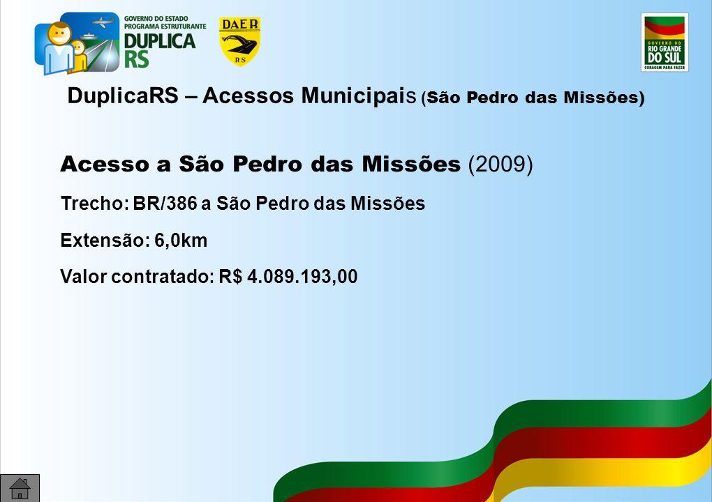 33 DuplicaRS – Acessos Municipais ( São Pedro das Missões) Acesso a São Pedro das Missões (2009) Trecho: BR/386 a São Pedro das Missões Extensão: 6,0km Valor contratado: R$ 4.089.193,00