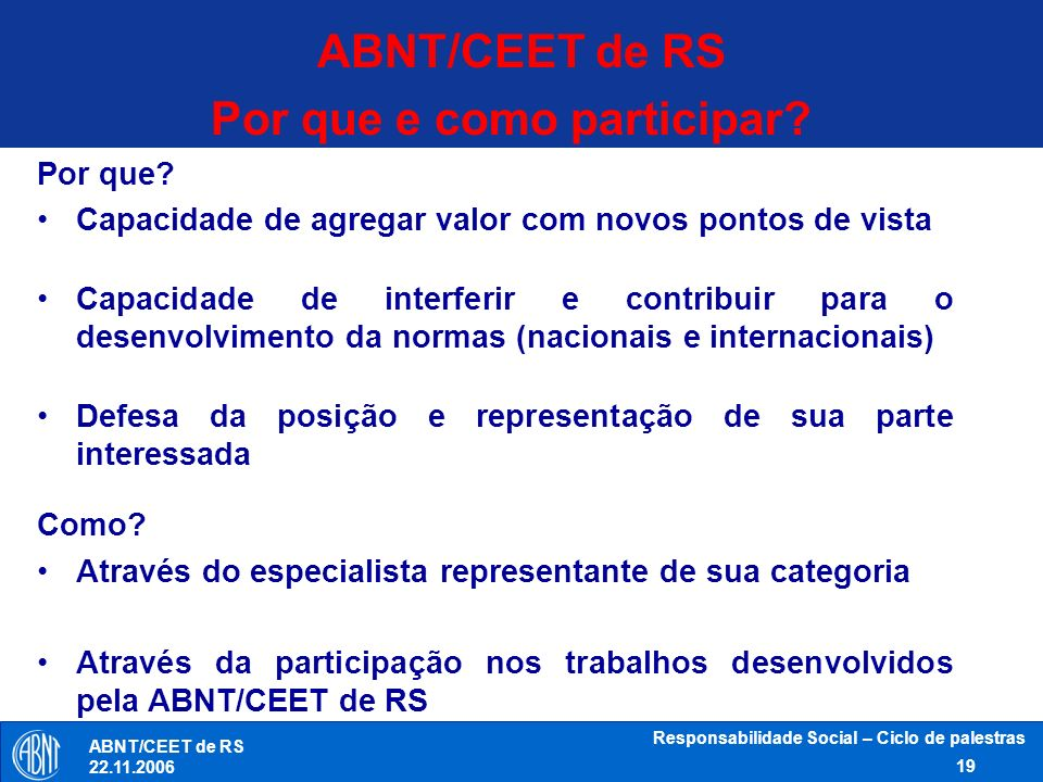 Responsabilidade Social – Ciclo de palestras 19 ABNT/CEET de RS 22.11.2006 Por que e como participar? Por que? Capacidade de agregar valor com novos p