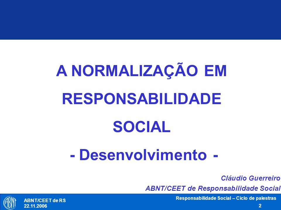 Responsabilidade Social – Ciclo de palestras 2 ABNT/CEET de RS 22.11.2006 A NORMALIZAÇÃO EM RESPONSABILIDADE SOCIAL - Desenvolvimento - Cláudio Guerre