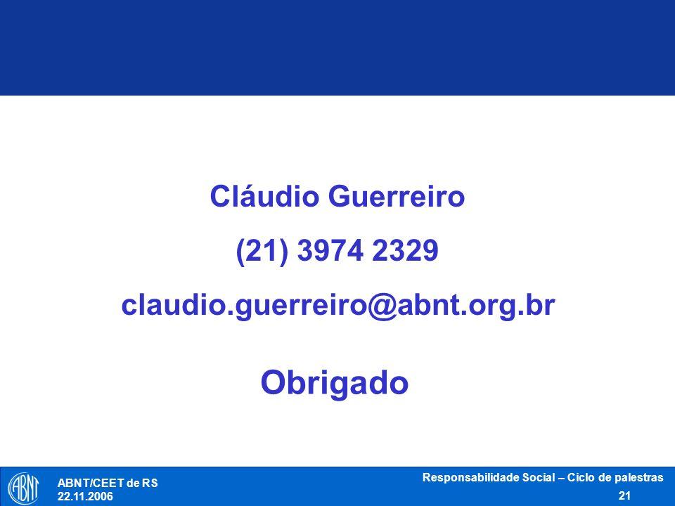 Responsabilidade Social – Ciclo de palestras 21 ABNT/CEET de RS 22.11.2006 Cláudio Guerreiro (21) 3974 2329 claudio.guerreiro@abnt.org.br Obrigado