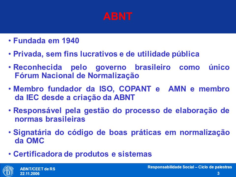 Responsabilidade Social – Ciclo de palestras 3 ABNT/CEET de RS 22.11.2006 Fundada em 1940 Privada, sem fins lucrativos e de utilidade pública Reconhec