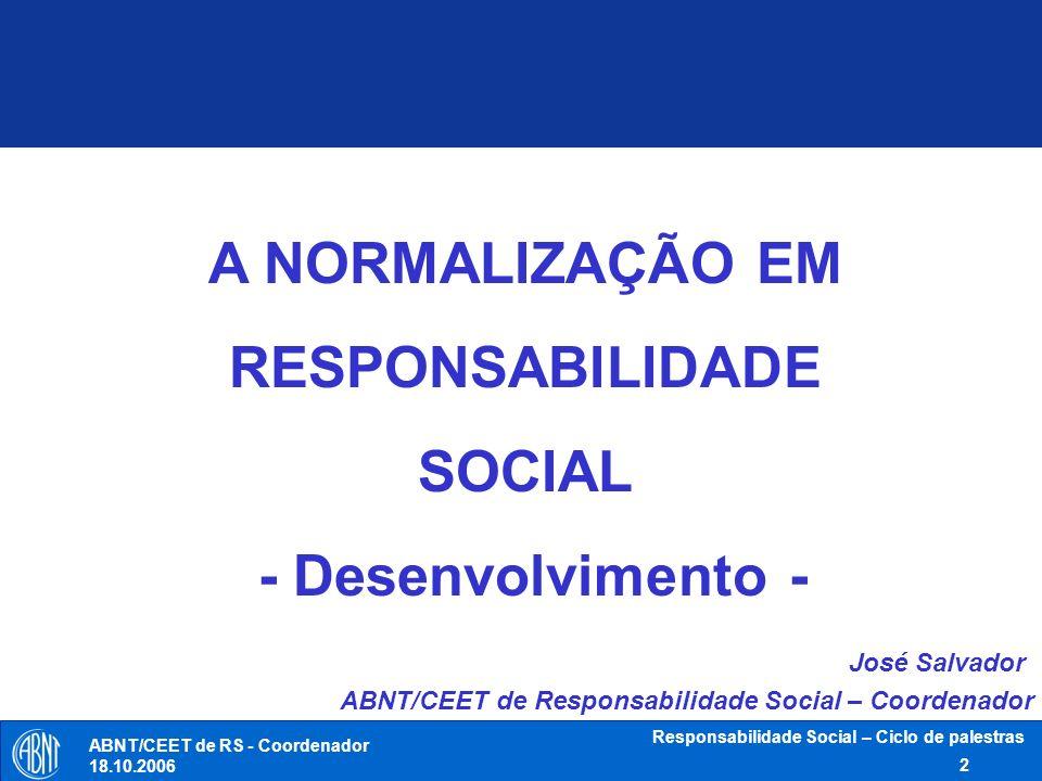 ABNT/CEET de RS - Coordenador 18.10.2006 Responsabilidade Social – Ciclo de palestras 3 Níveis da Normalização Níveis da Normalização Empresa Associação (setorial) Nacional Regional e Subregional Internacional Normas internacionais ISO - IEC - ITU Normas regionais e subregionais COPANT- CEN - AMN...