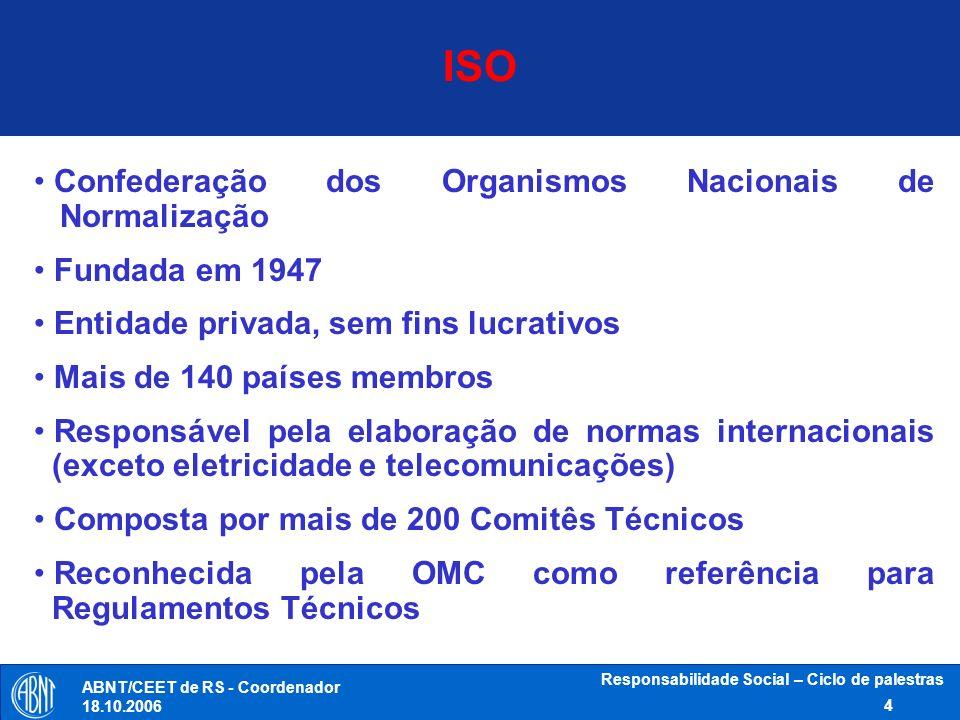 ABNT/CEET de RS - Coordenador 18.10.2006 Responsabilidade Social – Ciclo de palestras 5 Fundada em 1940 Privada, sem fins lucrativos e de utilidade pública Reconhecida pelo governo brasileiro como único Fórum Nacional de Normalização Membro fundador da ISO, COPANT e AMN e membro da IEC desde a criação da ABNT Responsável pela gestão do processo de elaboração de normas brasileiras Signatária do código de boas práticas em normalização da OMC Certificadora de produtos e sistemas ABNT