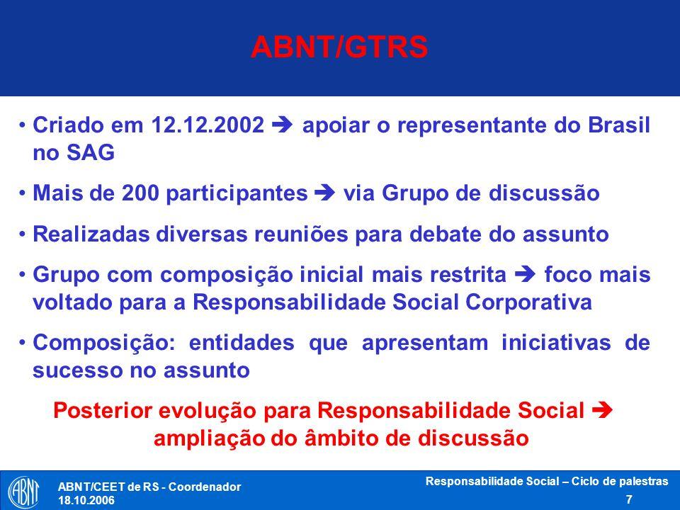 ABNT/CEET de RS - Coordenador 18.10.2006 Responsabilidade Social – Ciclo de palestras 8 Membros do WG SR (Setembro 2006) 315 experts de 66 países (39 países em desenvolvimento; e 27 desenvolvidos), representando: Industria Governo Consumidores Trabalho Organizações Não Governamentais (ONG) Serviço, Suporte; Pesquisa e Outros (SSRO) 60 experts de 34 organizações internacionais (D-Liaison) e.g.