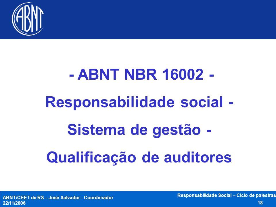 ABNT/CEET de RS – José Salvador - Coordenador 22/11/2006 Responsabilidade Social – Ciclo de palestras 18 - ABNT NBR 16002 - Responsabilidade social -