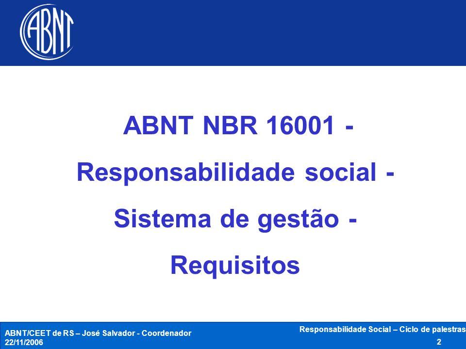 ABNT/CEET de RS – José Salvador - Coordenador 22/11/2006 Responsabilidade Social – Ciclo de palestras 2 ABNT NBR 16001 - Responsabilidade social - Sis