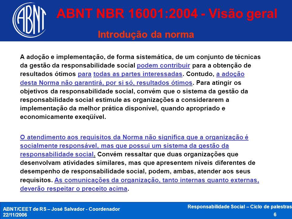 ABNT/CEET de RS – José Salvador - Coordenador 22/11/2006 Responsabilidade Social – Ciclo de palestras 6 ABNT NBR 16001:2004 - Visão geral Introdução d