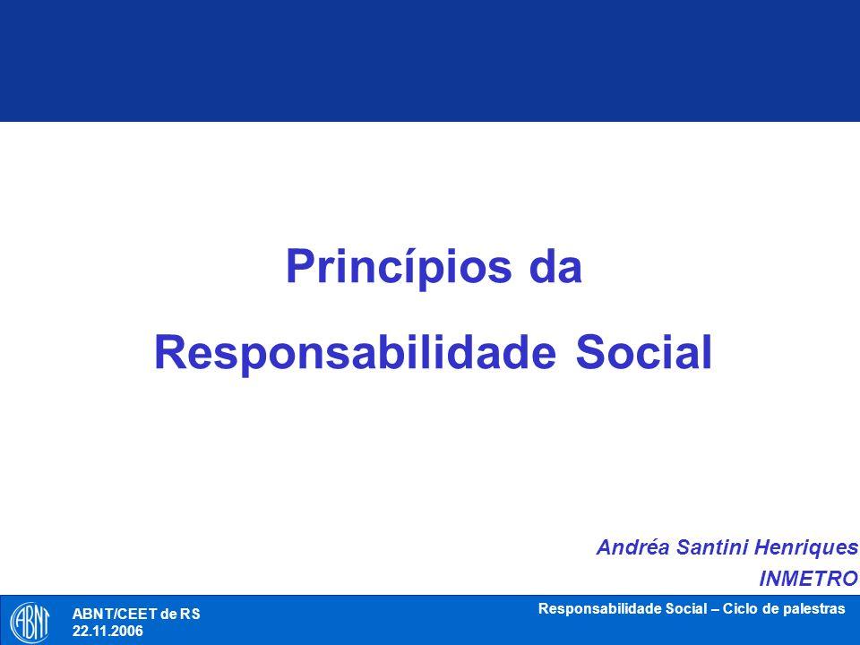 ABNT/CEET de RS 18.10.2006 Responsabilidade Social – Ciclo de palestras Responsabilidade DO LATIM – RESPONSUM = CAPACIDADE DE DAR RESPOSTAS EFICAZES AOS PROBLEMAS QUE NOS CHEGAM DA REALIDADE SURGE QUANDO DA CONSCIÊNCIA DA CONSEQUÊNCIA DE NOSSAS AÇÕES PRINCÍPIOS DA RESPONSABILIDADE SOCIAL ABNT/CEET de RS 22.11.2006