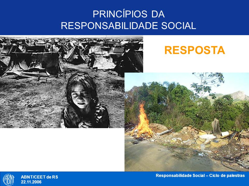ABNT/CEET de RS 18.10.2006 Responsabilidade Social – Ciclo de palestras INSUSTENTABILIDADE - FUTURO AMEAÇADO MUDANÇA DE PARADIGMA CIVILIZACIONAL PRINCÍPIOS DA RESPONSABILIDADE SOCIAL ABNT/CEET de RS 22.11.2006