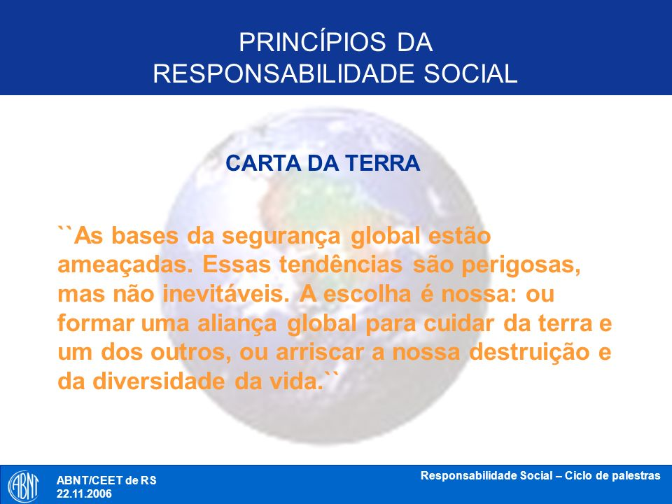 ABNT/CEET de RS 18.10.2006 Responsabilidade Social – Ciclo de palestras Aron Belinky GAO / Ecopress Princípios na ISO 26000 Exemplos do tipo Operacional – (proposta em análise) Accountability – the organization should be held accountable to its stakeholders for its actions and omissions and should respond – whether positively or negatively – to their legitimate claims; Boundaries – the organization should identify, understand and take responsibility for its direct and indirect impacts; Management integration – the organization should integrate SR issues within its core management systems and decision-making processes; Materiality – the organization should identify and understand its material issues, and respond to these issues; ABNT/CEET de RS 22.11.2006