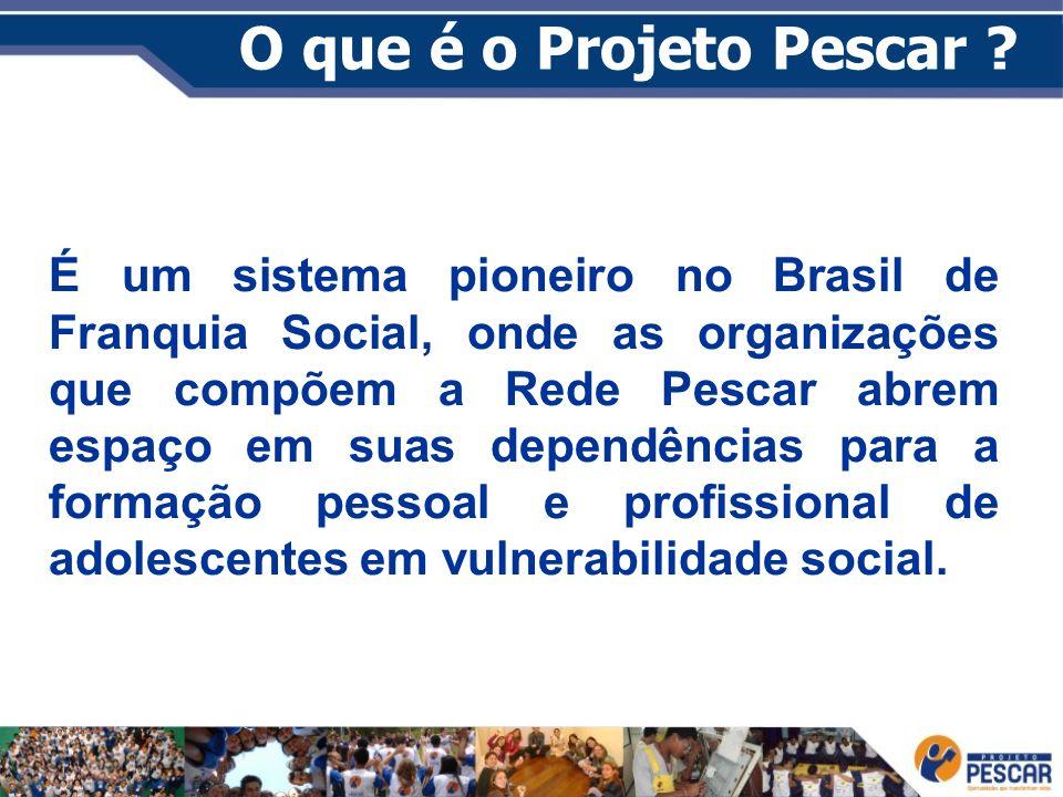 O que é o Projeto Pescar ? É um sistema pioneiro no Brasil de Franquia Social, onde as organizações que compõem a Rede Pescar abrem espaço em suas dep